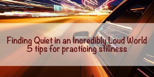 Finding Quiet in an Incredibly Loud World: 5 tips for practicing stillness