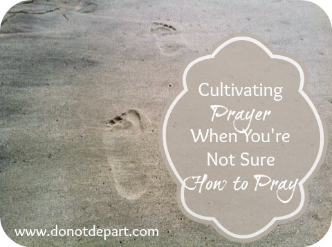 Cultivating Prayer When You Aren't Sure How to Pray via Do Not Depart