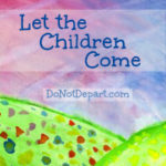 Let the Children Come - monthly feature on helping children to abide in God's Word via DoNotDepart.com