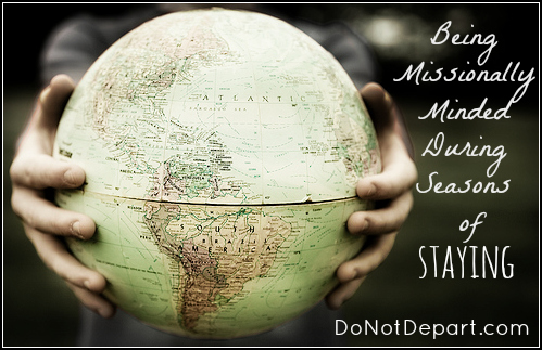 Being Missionally Minded During Seasons of Staying {DoNotDepart.com}