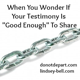When You Wonder If Your Testimony Is Good Enough to Share {DoNotDepart.com}