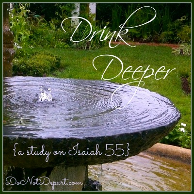 Drink Deeper {a study on Isaiah 55 at DoNotDepart.com}