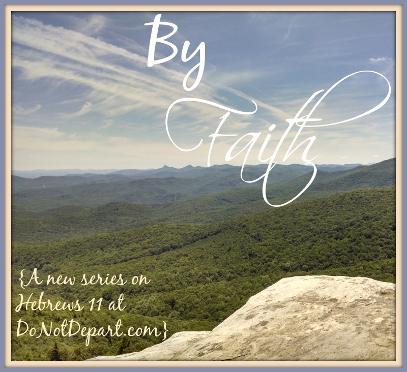 By Faith {a new series on Hebrews 11 at DoNotDepart.com}