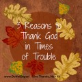 3 Reasons to Thank God in Times of Trouble