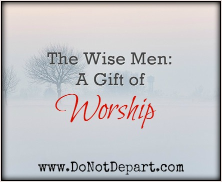The Wise Men: The Gift of Worship at www.donotdepart.com