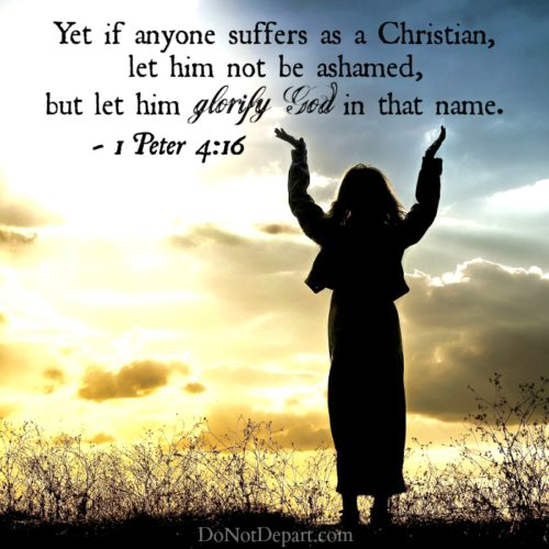 """Yet if anyone suffers as a Christian, let him not be ashamed, but let him glorify God in that name."" - 1 Peter 4:16"