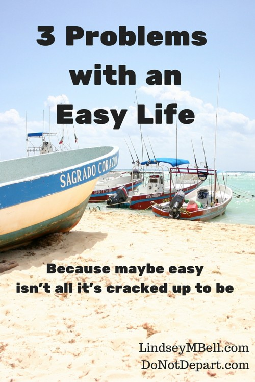 Maybe having an easy life isn't all it's cracked up to be. Here are 3 problems with an easy life.