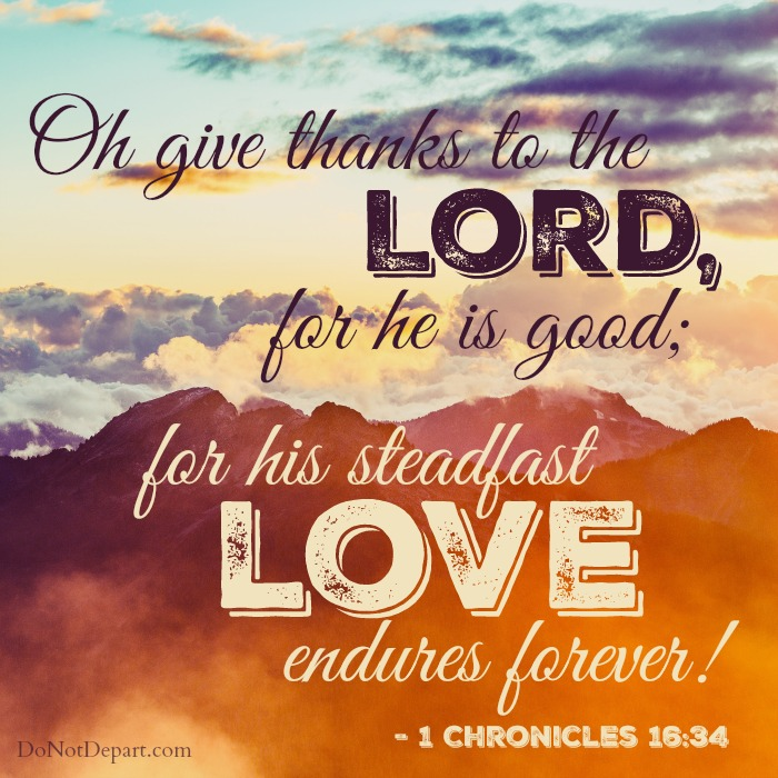Oh give thanks to the Lord, for he is good; for his steadfast love endures forever! - 1 Chronicles 16:34