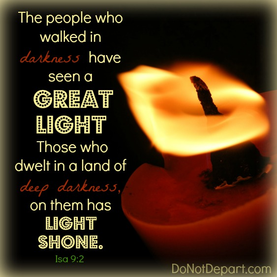 The people who walked in darkness have seen a great light... Isa 9:2 DoNotDepart.com