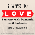 4 Ways to Love Someone with Dementia or Alzheimer's, like God Loves Us