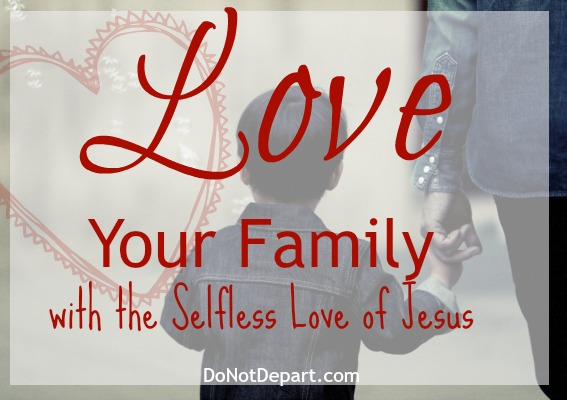 Love Your Family with the Selfless Love of Jesus read more at DoNotDepart.com