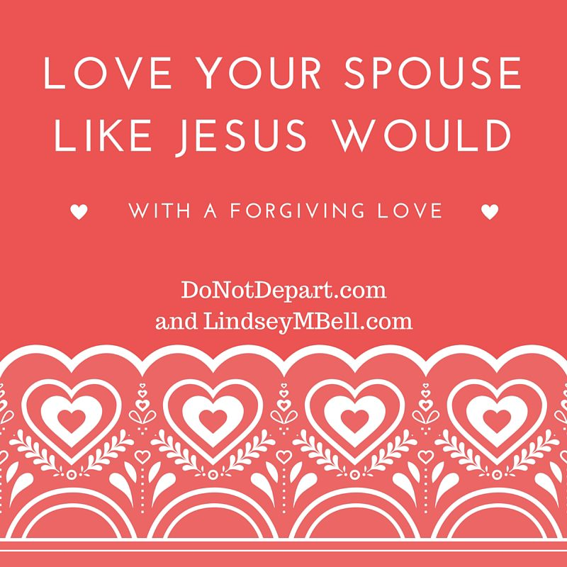 Sometimes, loving your spouse is hard. But there is one really good reason to love your spouse with a forgiving love. - Do Not Depart