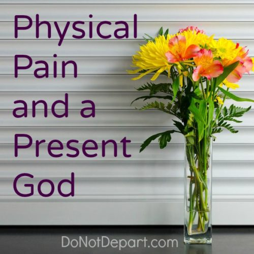 Physical Pain and a Present God... read more at DoNotDepart.com
