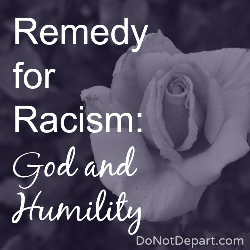 Remedy for Racism? God and Humility! Read more at DoNotDepart.com