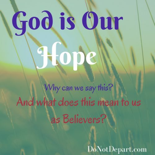 God is Our Hope. Why can we say this? And what does this mean to us as Believers? Read at DoNotDepart.com