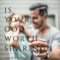 Is Your God Worth Sharing?