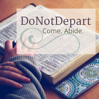 DoNotDepart.com Come. Abide. Tools and Encouragement to Abide in God's Word