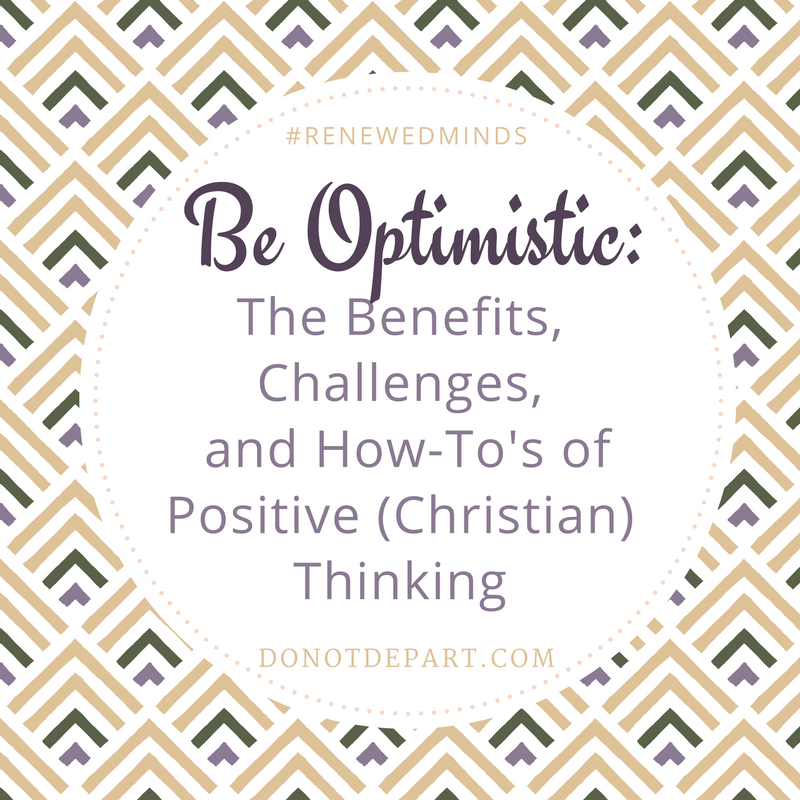 Be Optimistic: The Benefits, Challenges, and How-To's of Positive (Christian) Thinking read more at DoNotDepart.com