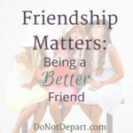 Friendship Matters: Being a Better Friend. What does the Bible say about being a friend? How can we challenge ourselves to become a better friend? From DoNotDepart.com