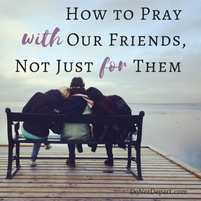 How to Pray WITH Your Friend, Not Just FOR Your Friend