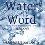 Water in the Word - A look at what the Bible has to say about water at DoNotDepart.com