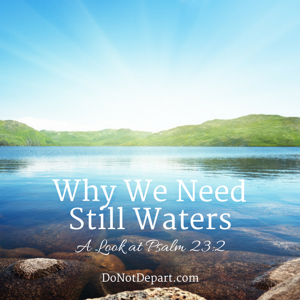 Why We Need Still Waters – A Look at Psalm 23:2