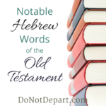 Notable Hebrew Words of the Old Testament - a month long series at DoNotDepart.com