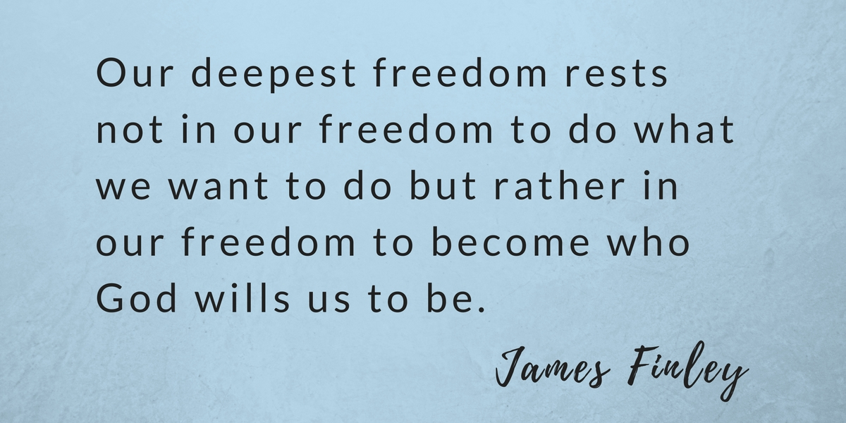 Our deepest freedom rests not in our freedom to do what we want to do but rather in our freedom to become who God wills us to be.